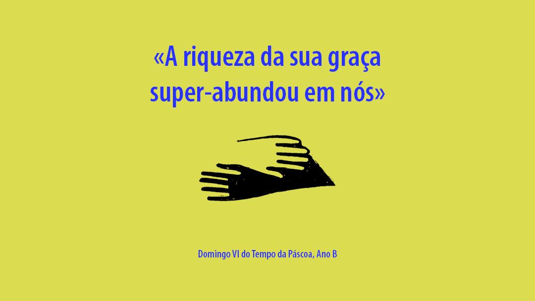 DOMINGO VI DA PÁSCOA: «A riqueza da sua graça super-abundou em nós»
