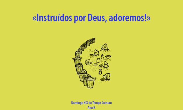 Domingo XIX do Tempo Comum: Instruídos por Deus, adoremos!